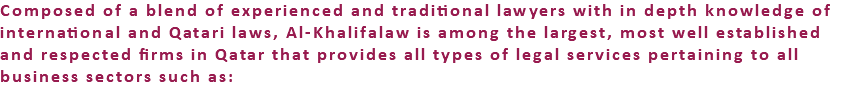 Composed of a blend of experienced and traditional lawyers with in depth knowledge of international and Qatari laws, Al-Khalifalaw is among the largest, most well established and respected firms in Qatar that provides all types of legal services pertaining to all business sectors such as: