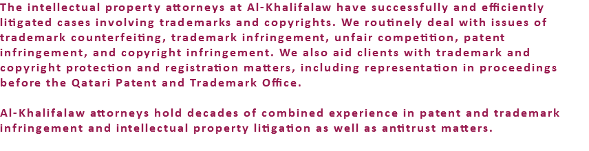 The intellectual property attorneys at Al-Khalifalaw have successfully and efficiently litigated cases involving trademarks and copyrights. We routinely deal with issues of trademark counterfeiting, trademark infringement, unfair competition, patent infringement, and copyright infringement. We also aid clients with trademark and copyright protection and registration matters, including representation in proceedings before the Qatari Patent and Trademark Office. Al-Khalifalaw attorneys hold decades of combined experience in patent and trademark infringement and intellectual property litigation as well as antitrust matters.